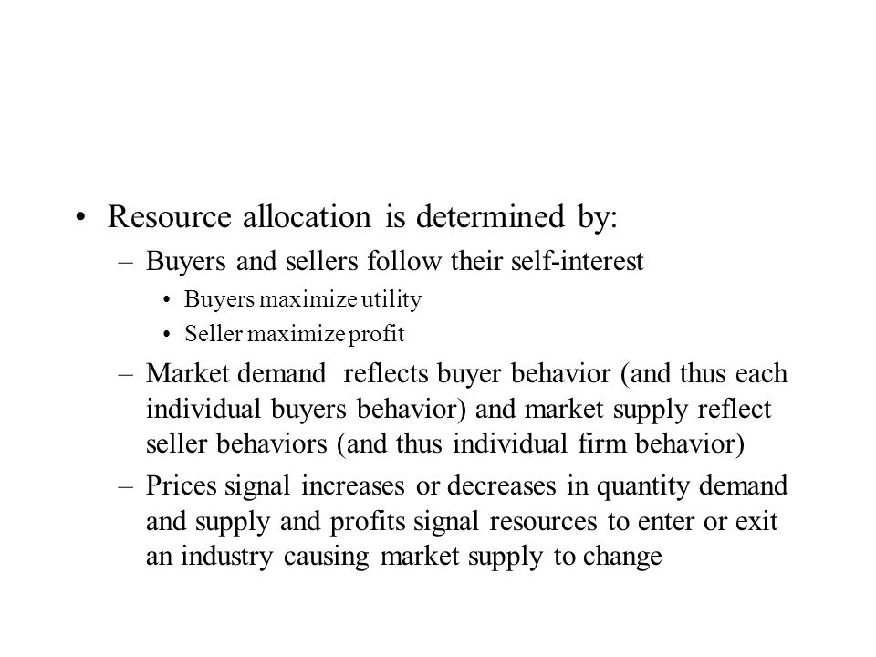 Resource allocation is determined by: –Buyers and sellers follow their self-interest Buyers maximize utility Seller maximize profit –Market demand reflects buyer behavior (and thus each individual buyers behavior) and market supply reflect seller behaviors (and thus individual firm behavior) –Prices signal increases or decreases in quantity demand and supply and profits signal resources to enter or exit an industry causing market supply to change