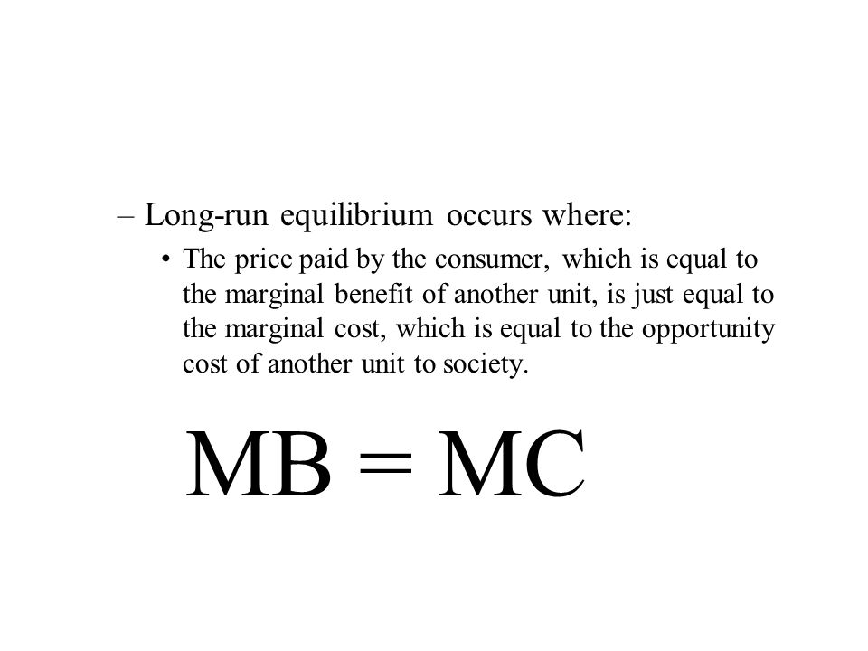 –Long-run equilibrium occurs where: The price paid by the consumer, which is equal to the marginal benefit of another unit, is just equal to the marginal cost, which is equal to the opportunity cost of another unit to society.