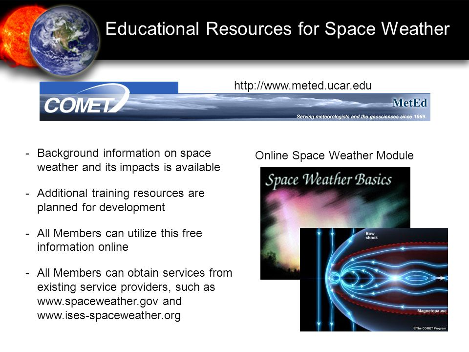 Educational Resources for Space Weather -Background information on space weather and its impacts is available -Additional training resources are planned for development -All Members can utilize this free information online -All Members can obtain services from existing service providers, such as   and     Online Space Weather Module