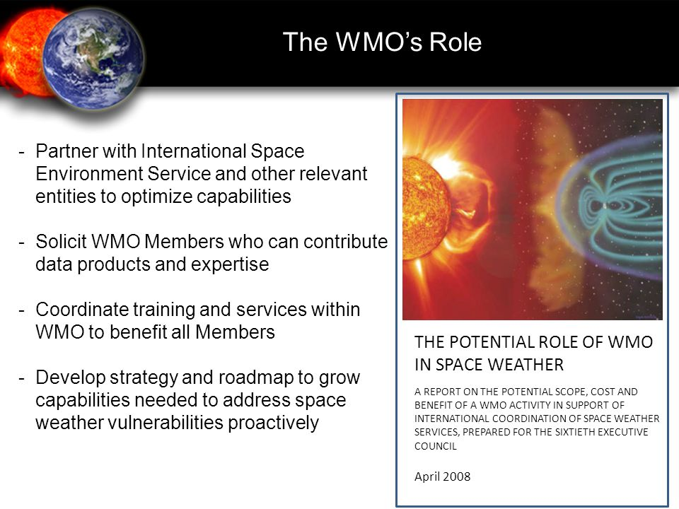 The WMO's Role -Partner with International Space Environment Service and other relevant entities to optimize capabilities -Solicit WMO Members who can contribute data products and expertise - Coordinate training and services within WMO to benefit all Members - Develop strategy and roadmap to grow capabilities needed to address space weather vulnerabilities proactively THE POTENTIAL ROLE OF WMO IN SPACE WEATHER A REPORT ON THE POTENTIAL SCOPE, COST AND BENEFIT OF A WMO ACTIVITY IN SUPPORT OF INTERNATIONAL COORDINATION OF SPACE WEATHER SERVICES, PREPARED FOR THE SIXTIETH EXECUTIVE COUNCIL April 2008