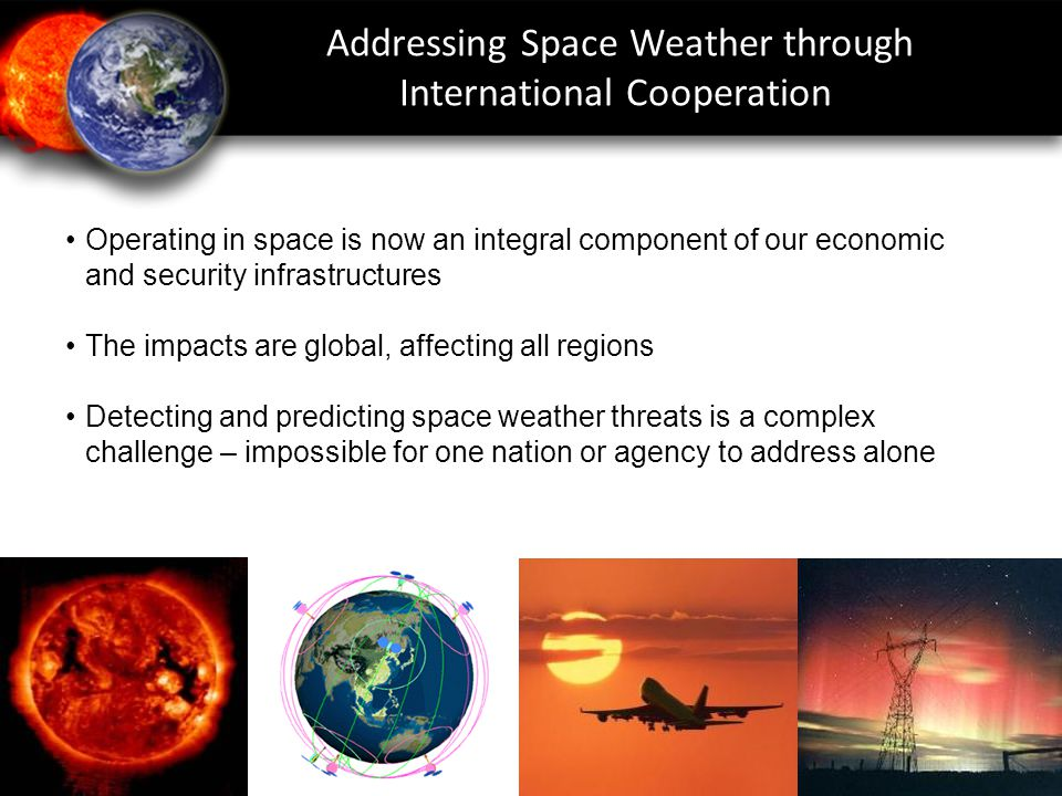 Operating in space is now an integral component of our economic and security infrastructures The impacts are global, affecting all regions Detecting and predicting space weather threats is a complex challenge – impossible for one nation or agency to address alone Addressing Space Weather through International Cooperation