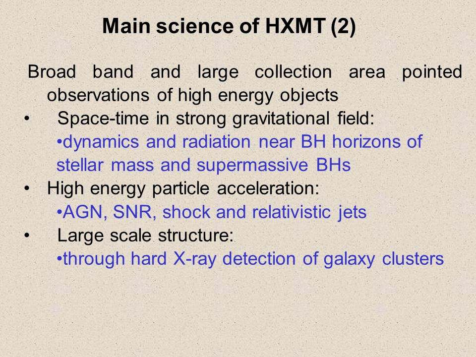 Broad band and large collection area pointed observations of high energy objects Space-time in strong gravitational field: dynamics and radiation near BH horizons of stellar mass and supermassive BHs High energy particle acceleration: AGN, SNR, shock and relativistic jets Large scale structure: through hard X-ray detection of galaxy clusters Main science of HXMT (2)