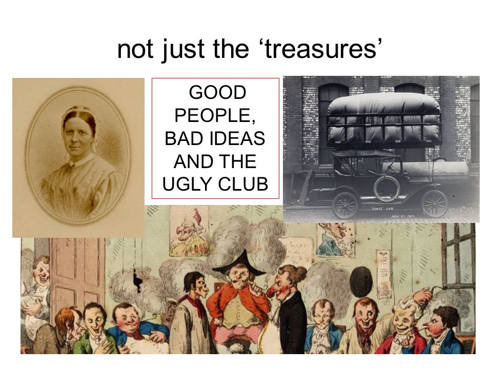 not just the 'treasures' GOOD PEOPLE, BAD IDEAS AND THE UGLY CLUB