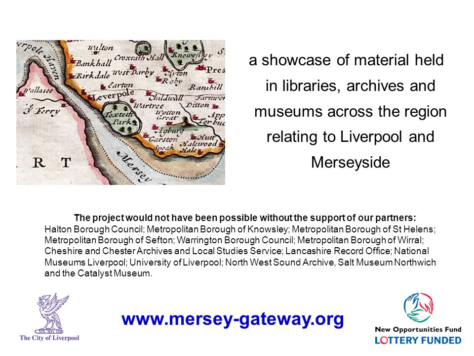 a showcase of material held in libraries, archives and museums across the region relating to Liverpool and Merseyside The project would not have been possible without the support of our partners: Halton Borough Council; Metropolitan Borough of Knowsley; Metropolitan Borough of St Helens; Metropolitan Borough of Sefton; Warrington Borough Council; Metropolitan Borough of Wirral; Cheshire and Chester Archives and Local Studies Service; Lancashire Record Office; National Museums Liverpool; University of Liverpool; North West Sound Archive, Salt Museum Northwich and the Catalyst Museum.