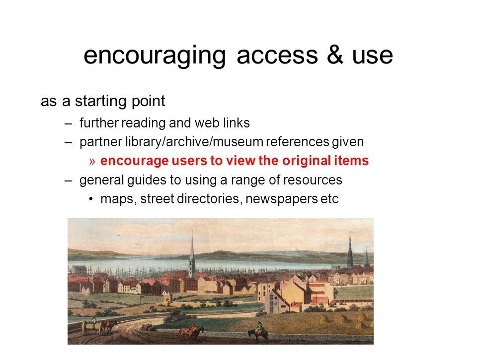 encouraging access & use as a starting point –further reading and web links –partner library/archive/museum references given »encourage users to view the original items –general guides to using a range of resources maps, street directories, newspapers etc