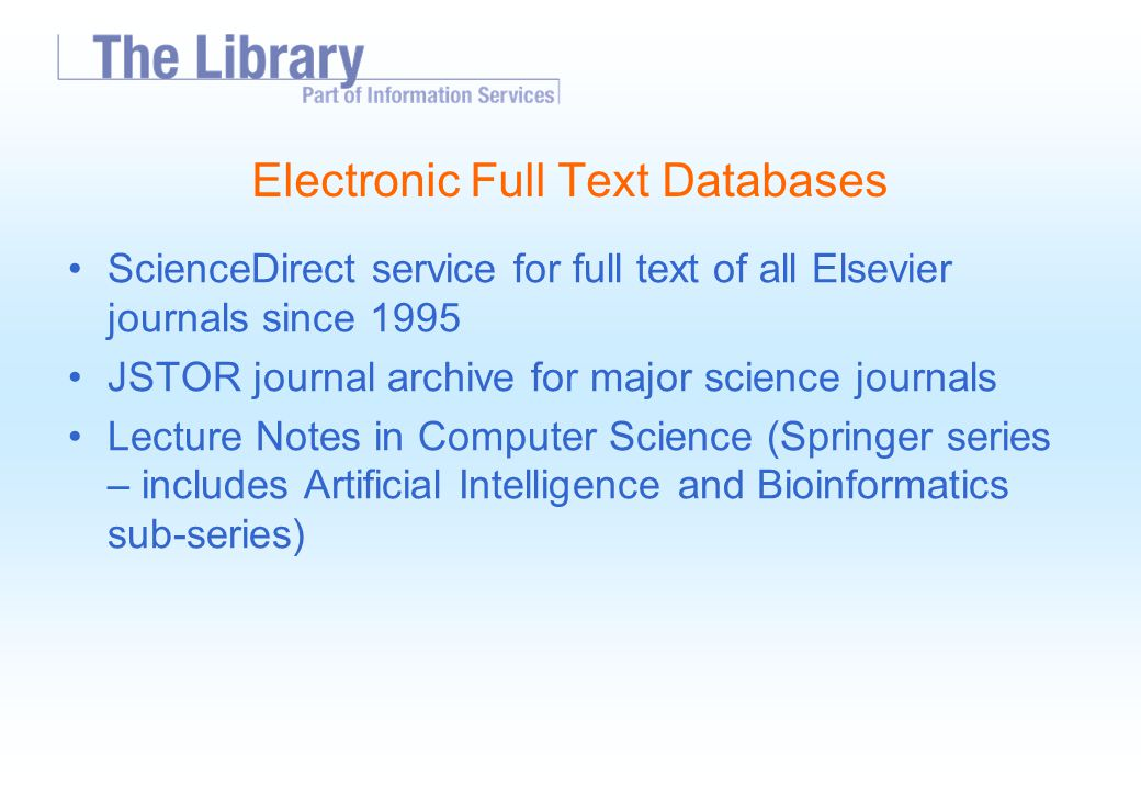 Electronic Full Text Databases ScienceDirect service for full text of all Elsevier journals since 1995 JSTOR journal archive for major science journals Lecture Notes in Computer Science (Springer series – includes Artificial Intelligence and Bioinformatics sub-series)