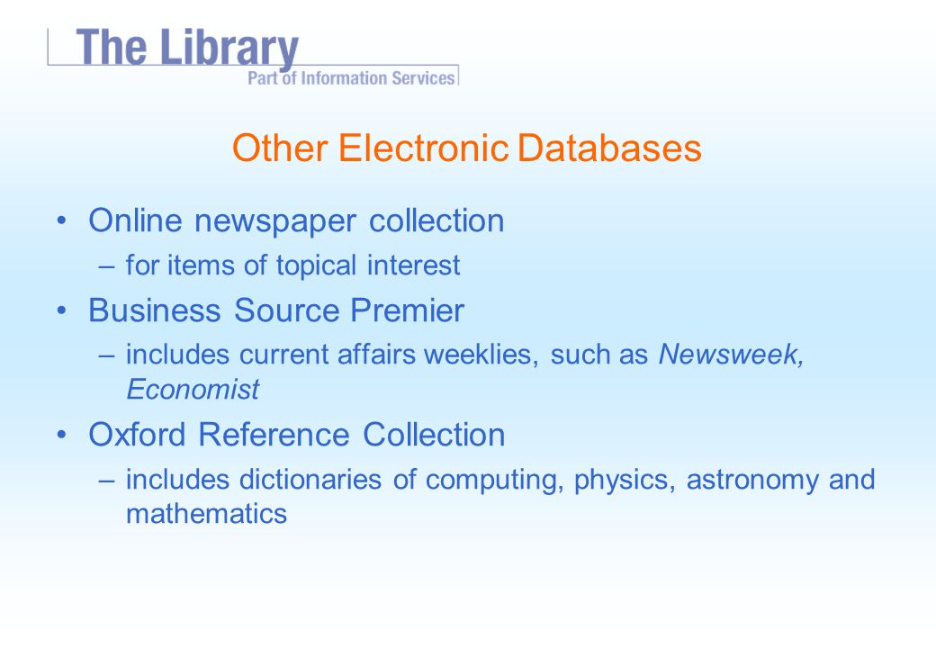 Other Electronic Databases Online newspaper collection –for items of topical interest Business Source Premier –includes current affairs weeklies, such as Newsweek, Economist Oxford Reference Collection –includes dictionaries of computing, physics, astronomy and mathematics