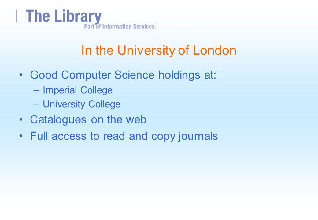 In the University of London Good Computer Science holdings at: –Imperial College –University College Catalogues on the web Full access to read and copy journals
