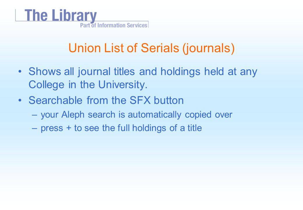 Union List of Serials (journals) Shows all journal titles and holdings held at any College in the University.