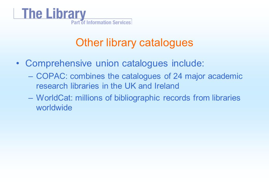 Other library catalogues Comprehensive union catalogues include: –COPAC: combines the catalogues of 24 major academic research libraries in the UK and Ireland –WorldCat: millions of bibliographic records from libraries worldwide