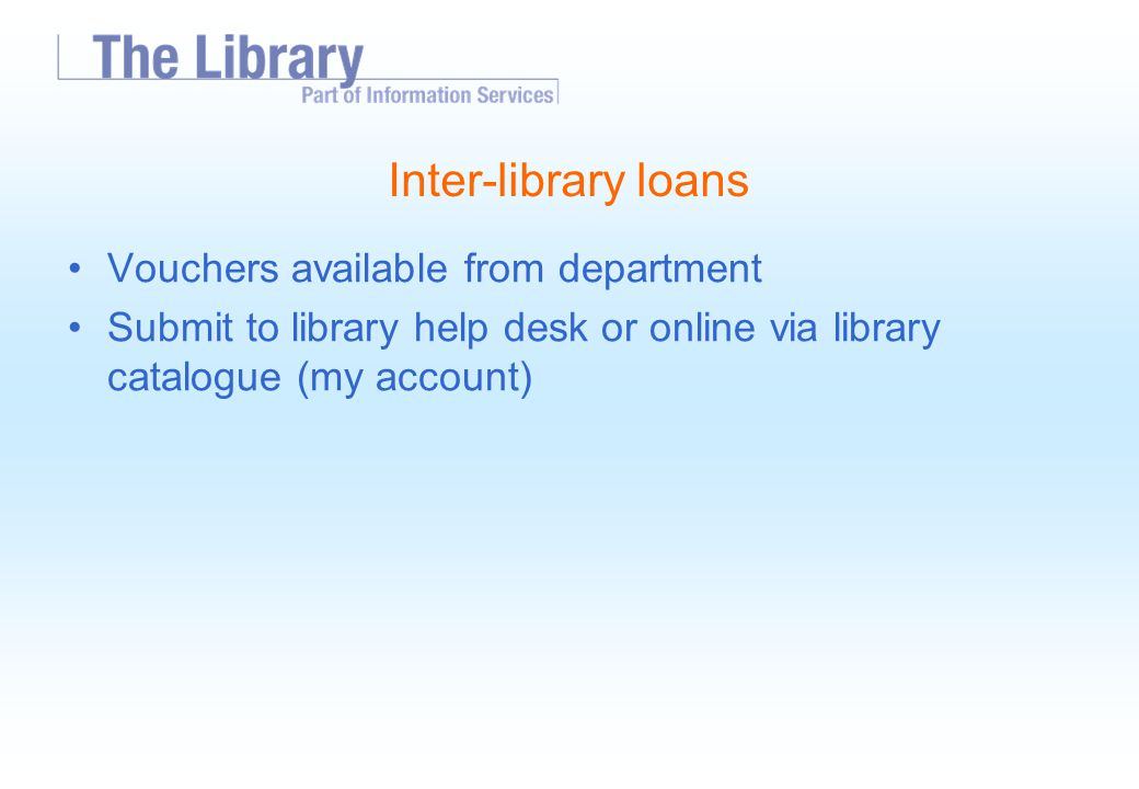 Inter-library loans Vouchers available from department Submit to library help desk or online via library catalogue (my account)