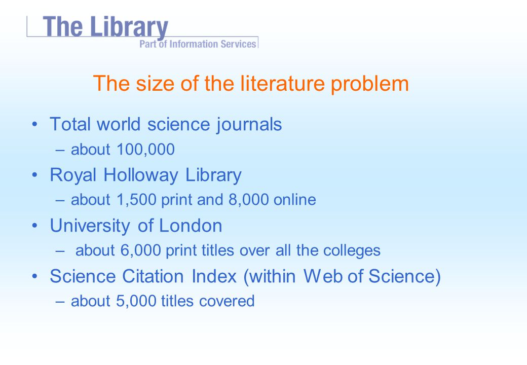 The size of the literature problem Total world science journals –about 100,000 Royal Holloway Library –about 1,500 print and 8,000 online University of London – about 6,000 print titles over all the colleges Science Citation Index (within Web of Science) –about 5,000 titles covered