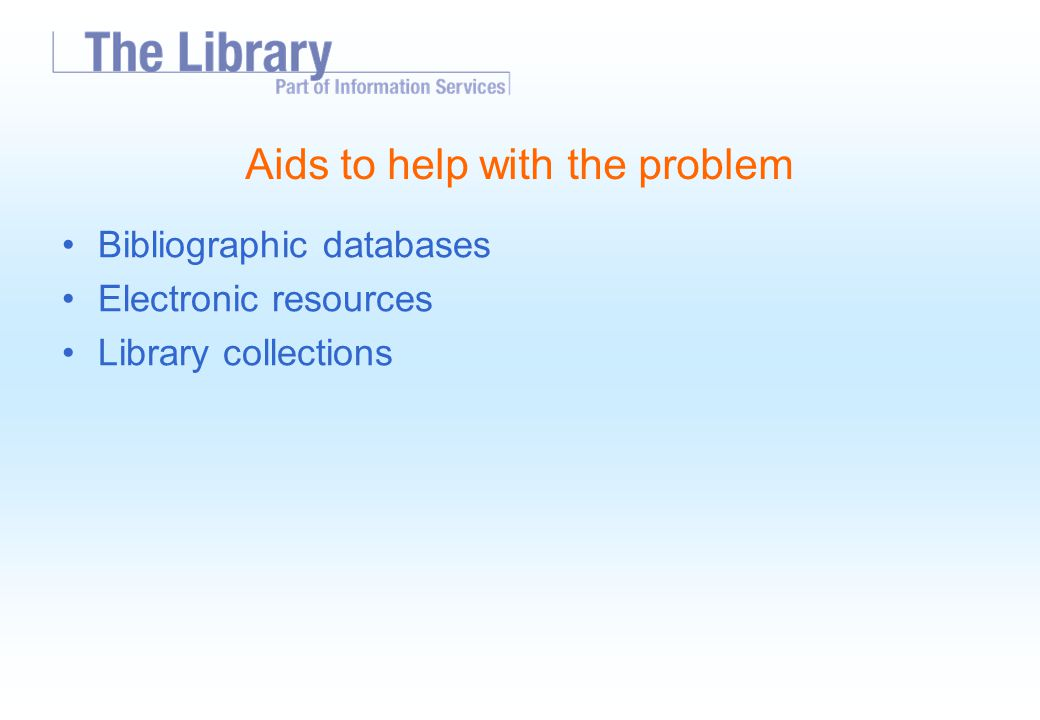 Aids to help with the problem Bibliographic databases Electronic resources Library collections