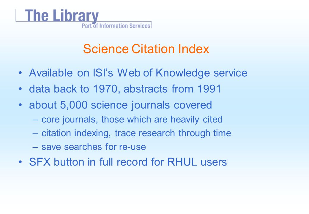 Science Citation Index Available on ISI's Web of Knowledge service data back to 1970, abstracts from 1991 about 5,000 science journals covered –core journals, those which are heavily cited –citation indexing, trace research through time –save searches for re-use SFX button in full record for RHUL users