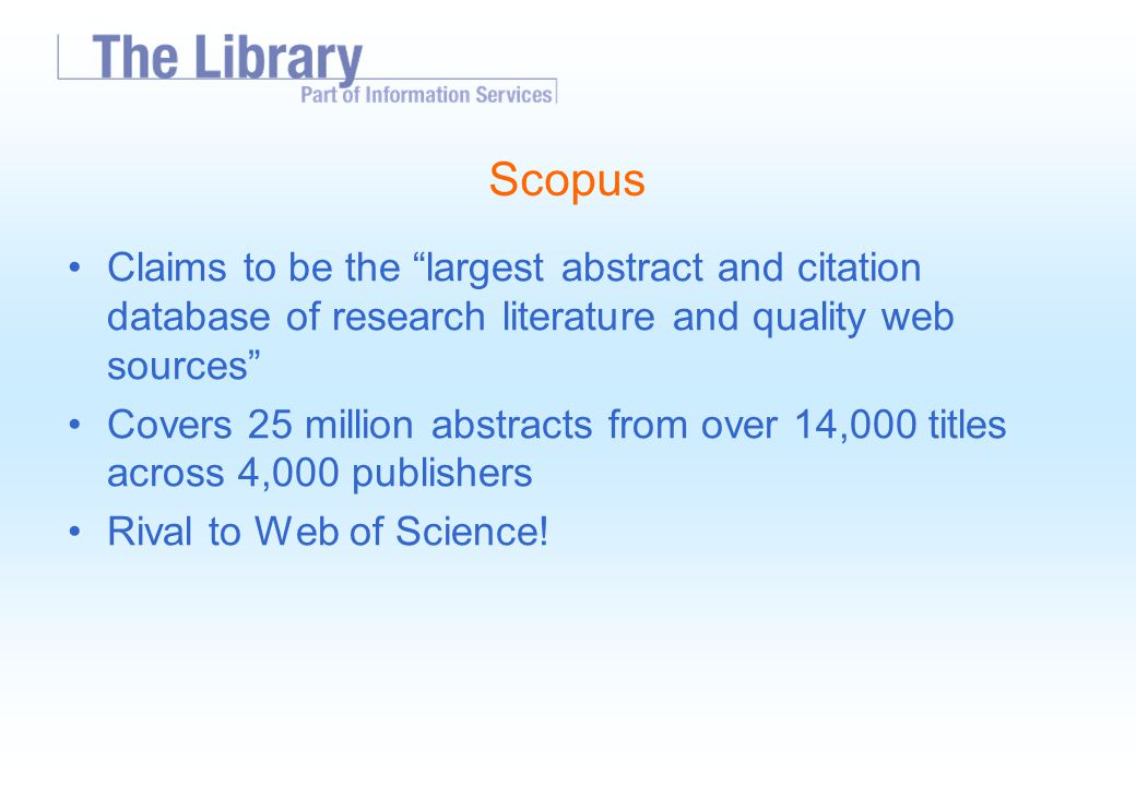 Scopus Claims to be the largest abstract and citation database of research literature and quality web sources Covers 25 million abstracts from over 14,000 titles across 4,000 publishers Rival to Web of Science!