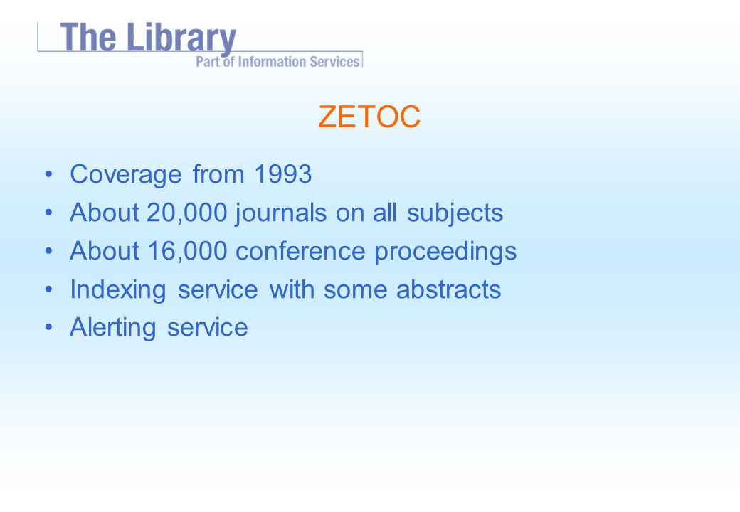 ZETOC Coverage from 1993 About 20,000 journals on all subjects About 16,000 conference proceedings Indexing service with some abstracts Alerting service