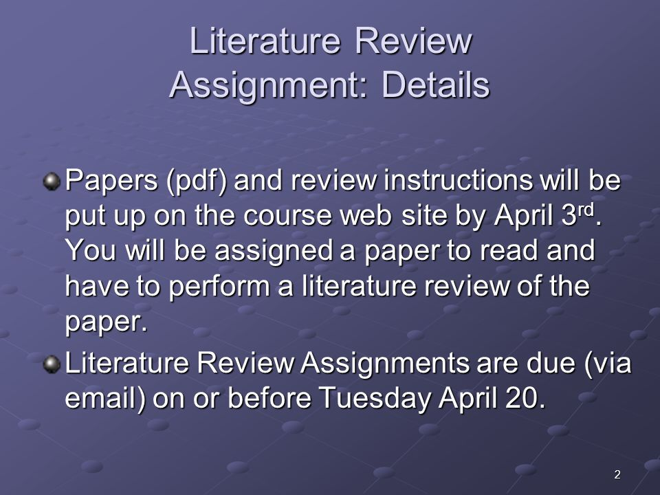 2 Literature Review Assignment: Details Papers (pdf) and review instructions will be put up on the course web site by April 3 rd.