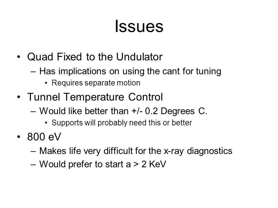 Issues Quad Fixed to the Undulator –Has implications on using the cant for tuning Requires separate motion Tunnel Temperature Control –Would like better than +/- 0.2 Degrees C.