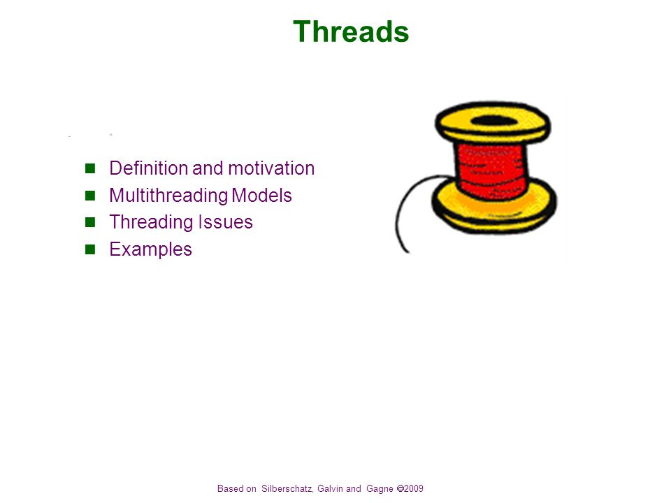 Based on Silberschatz, Galvin and Gagne  2009 Threads Definition and motivation Multithreading Models Threading Issues Examples