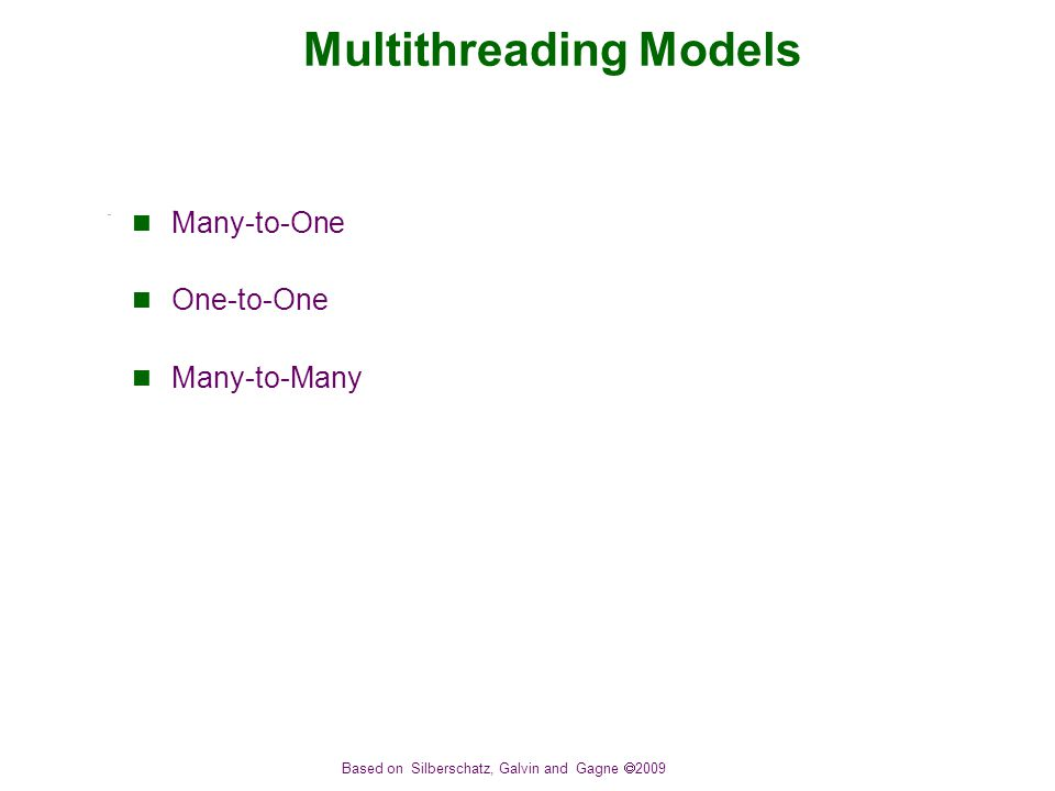 Based on Silberschatz, Galvin and Gagne  2009 Multithreading Models Many-to-One One-to-One Many-to-Many