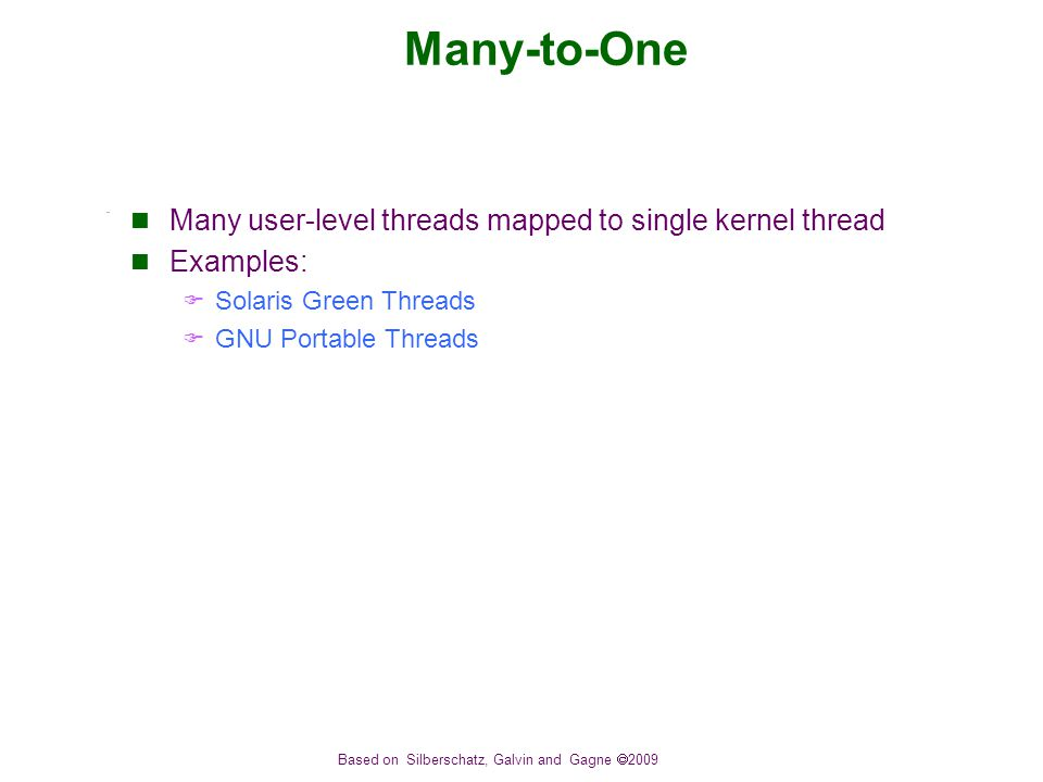Based on Silberschatz, Galvin and Gagne  2009 Many-to-One Many user-level threads mapped to single kernel thread Examples:  Solaris Green Threads  GNU Portable Threads