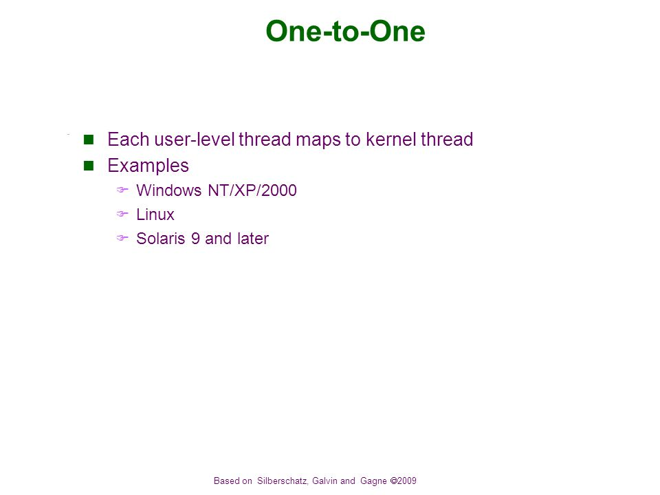 Based on Silberschatz, Galvin and Gagne  2009 One-to-One Each user-level thread maps to kernel thread Examples  Windows NT/XP/2000  Linux  Solaris 9 and later