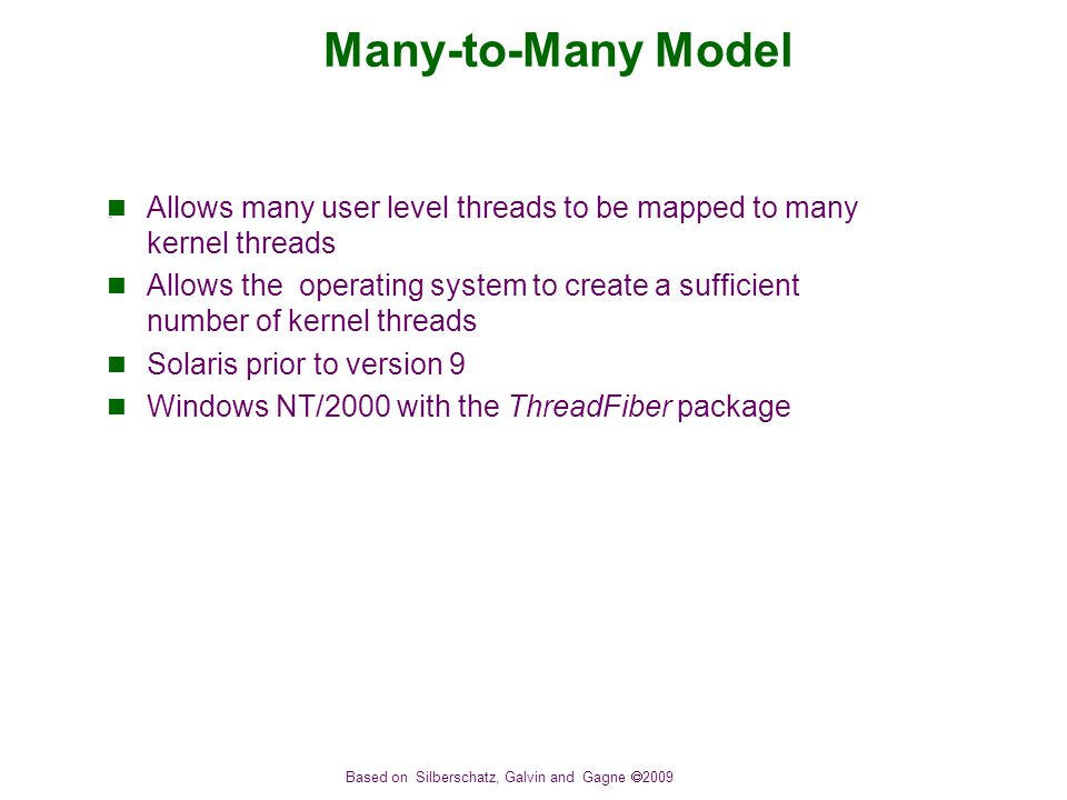 Based on Silberschatz, Galvin and Gagne  2009 Many-to-Many Model Allows many user level threads to be mapped to many kernel threads Allows the operating system to create a sufficient number of kernel threads Solaris prior to version 9 Windows NT/2000 with the ThreadFiber package