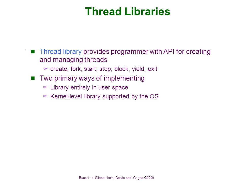 Based on Silberschatz, Galvin and Gagne  2009 Thread Libraries Thread library provides programmer with API for creating and managing threads  create, fork, start, stop, block, yield, exit Two primary ways of implementing  Library entirely in user space  Kernel-level library supported by the OS