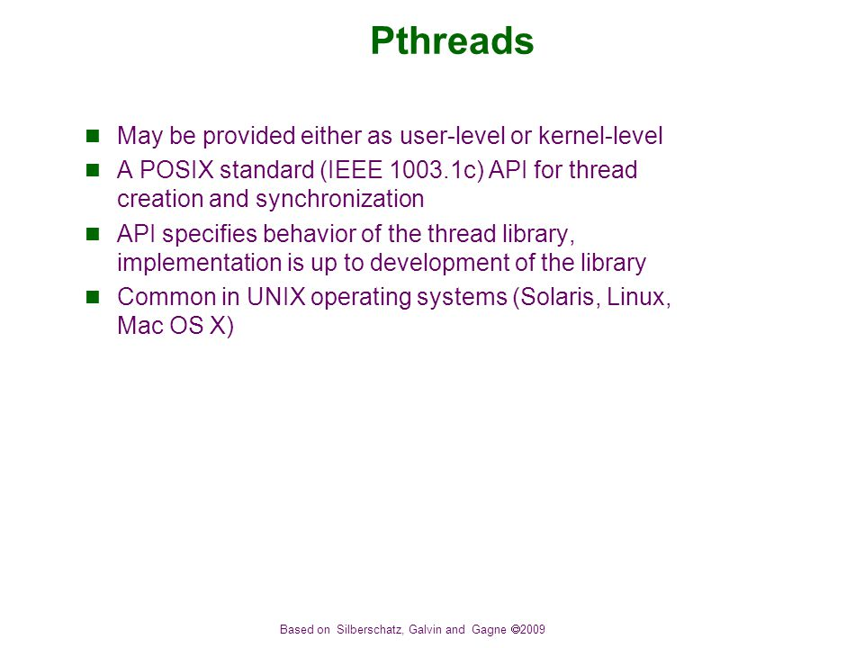 Based on Silberschatz, Galvin and Gagne  2009 Pthreads May be provided either as user-level or kernel-level A POSIX standard (IEEE c) API for thread creation and synchronization API specifies behavior of the thread library, implementation is up to development of the library Common in UNIX operating systems (Solaris, Linux, Mac OS X)