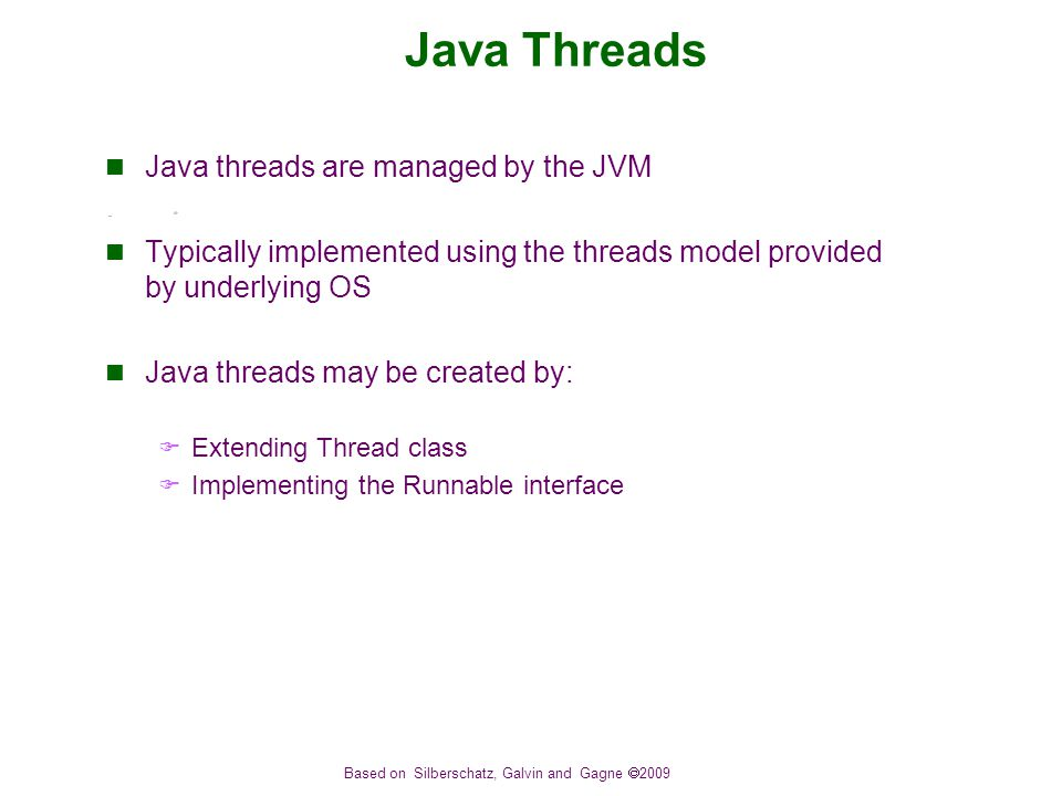 Based on Silberschatz, Galvin and Gagne  2009 Java Threads Java threads are managed by the JVM Typically implemented using the threads model provided by underlying OS Java threads may be created by:  Extending Thread class  Implementing the Runnable interface