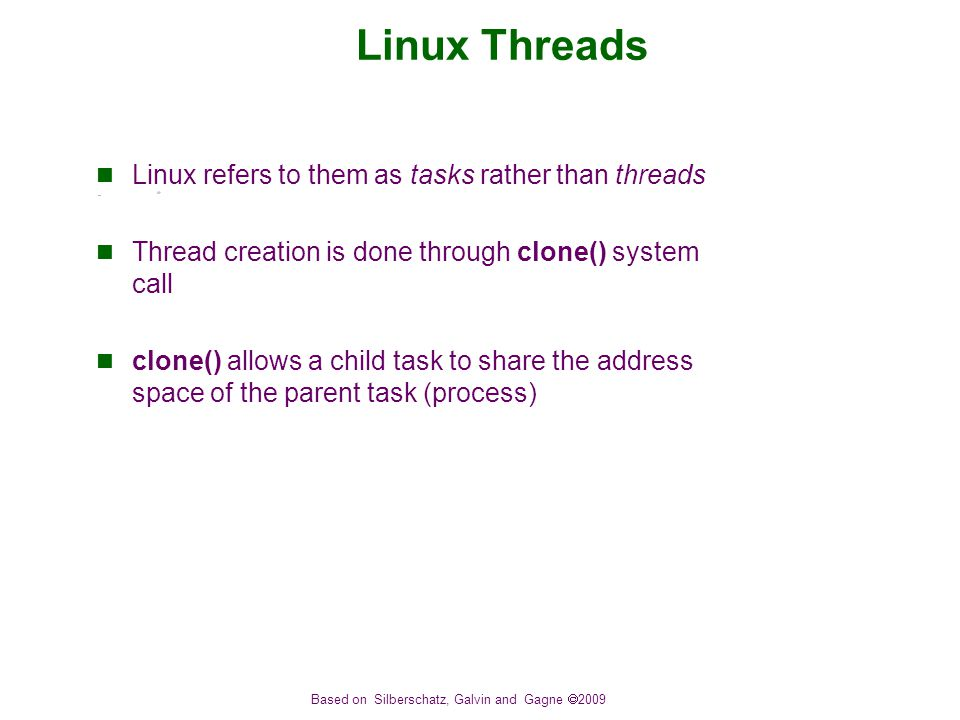Based on Silberschatz, Galvin and Gagne  2009 Linux Threads Linux refers to them as tasks rather than threads Thread creation is done through clone() system call clone() allows a child task to share the address space of the parent task (process)