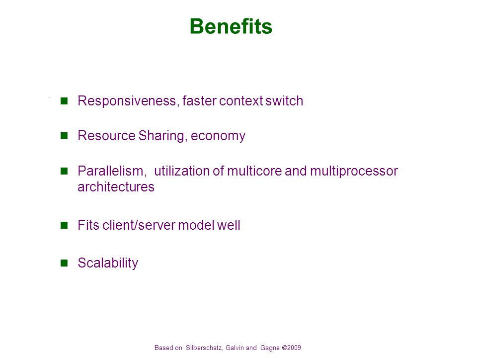 Based on Silberschatz, Galvin and Gagne  2009 Benefits Responsiveness, faster context switch Resource Sharing, economy Parallelism, utilization of multicore and multiprocessor architectures Fits client/server model well Scalability
