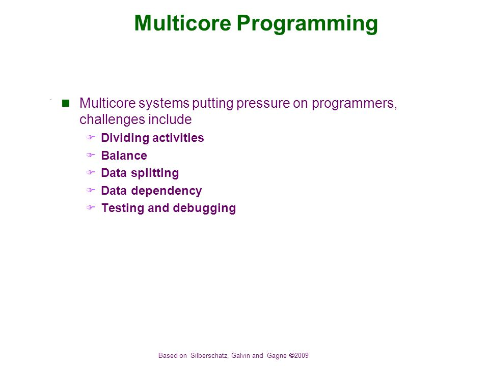 Based on Silberschatz, Galvin and Gagne  2009 Multicore Programming Multicore systems putting pressure on programmers, challenges include  Dividing activities  Balance  Data splitting  Data dependency  Testing and debugging