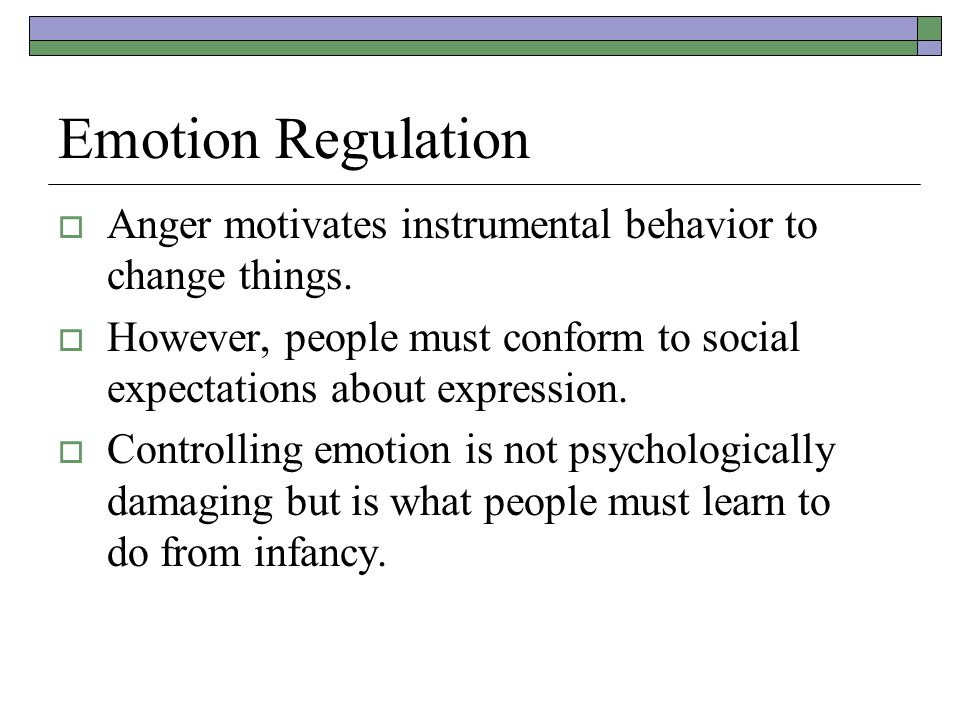 Emotion Regulation  Anger motivates instrumental behavior to change things.