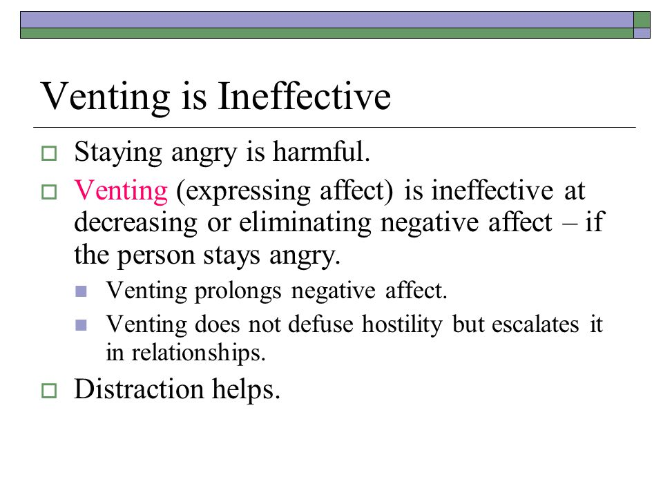 Venting is Ineffective  Staying angry is harmful.