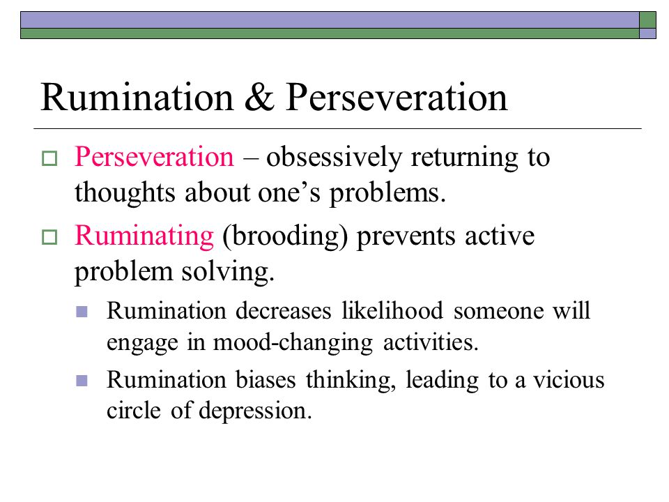 Rumination & Perseveration  Perseveration – obsessively returning to thoughts about one's problems.