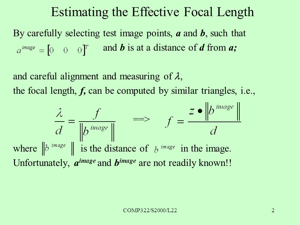 COMP322/S2000/L222 Estimating the Effective Focal Length By carefully selecting test image points, a and b, such that and b is at a distance of d from a; and careful alignment and measuring of the focal length, f, can be computed by similar triangles, i.e., ==> where is the distance of in the image.
