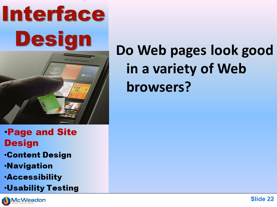 Slide 22 Page and Site Design Content Design Navigation Accessibility Usability Testing Interface Design Do Web pages look good in a variety of Web browsers