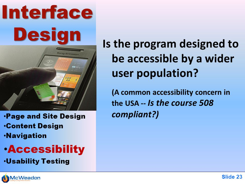 Slide 23 Page and Site Design Content Design Navigation Accessibility Usability Testing Interface Design Is the program designed to be accessible by a wider user population.