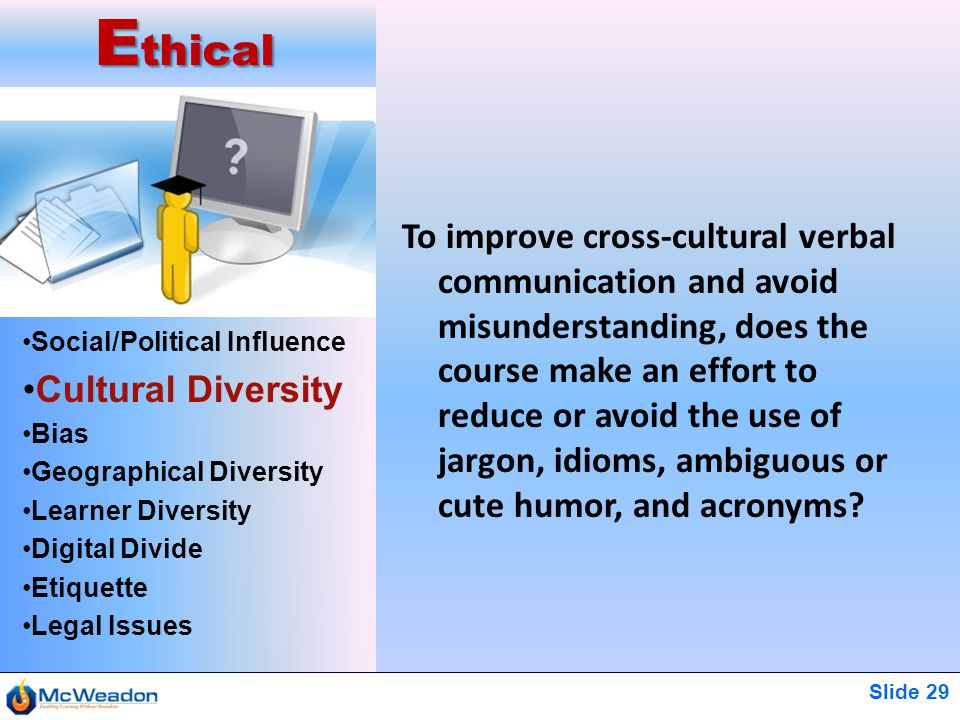 Slide 29 Social/Political Influence Cultural Diversity Bias Geographical Diversity Learner Diversity Digital Divide Etiquette Legal Issues E thical To improve cross-cultural verbal communication and avoid misunderstanding, does the course make an effort to reduce or avoid the use of jargon, idioms, ambiguous or cute humor, and acronyms