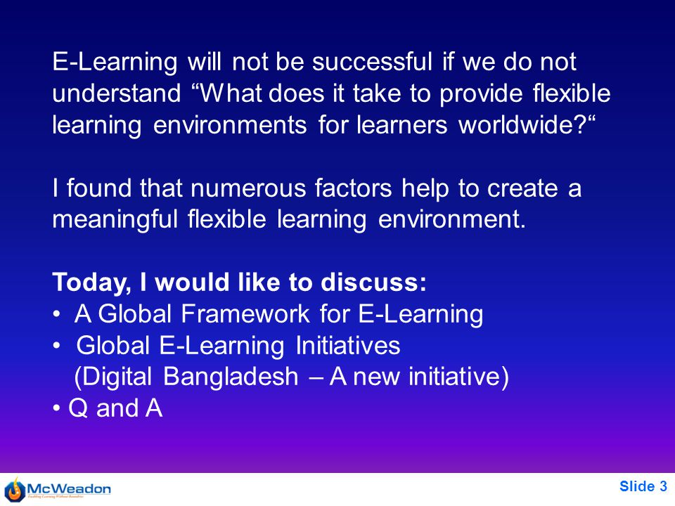 Slide 3 E-Learning will not be successful if we do not understand What does it take to provide flexible learning environments for learners worldwide I found that numerous factors help to create a meaningful flexible learning environment.