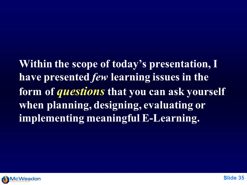 Slide 35 Within the scope of today's presentation, I have presented few learning issues in the form of questions that you can ask yourself when planning, designing, evaluating or implementing meaningful E-Learning.