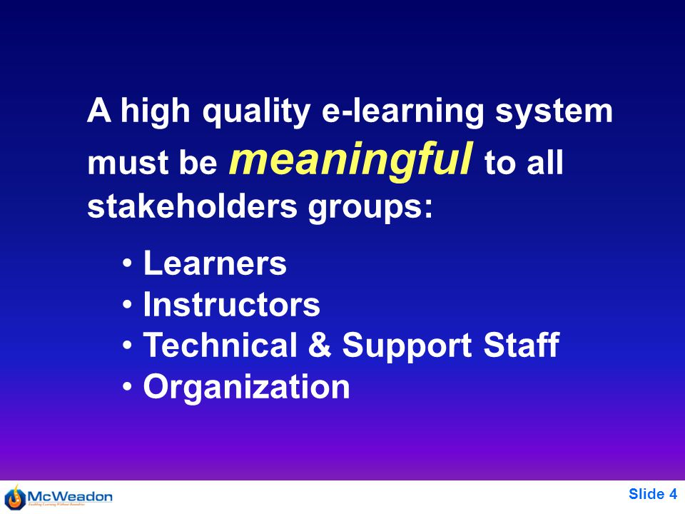 Slide 4 A high quality e-learning system must be meaningful to all stakeholders groups: Learners Instructors Technical & Support Staff Organization