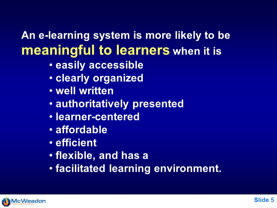 Slide 5 An e-learning system is more likely to be meaningful to learners when it is easily accessible clearly organized well written authoritatively presented learner ‑ centered affordable efficient flexible, and has a facilitated learning environment.