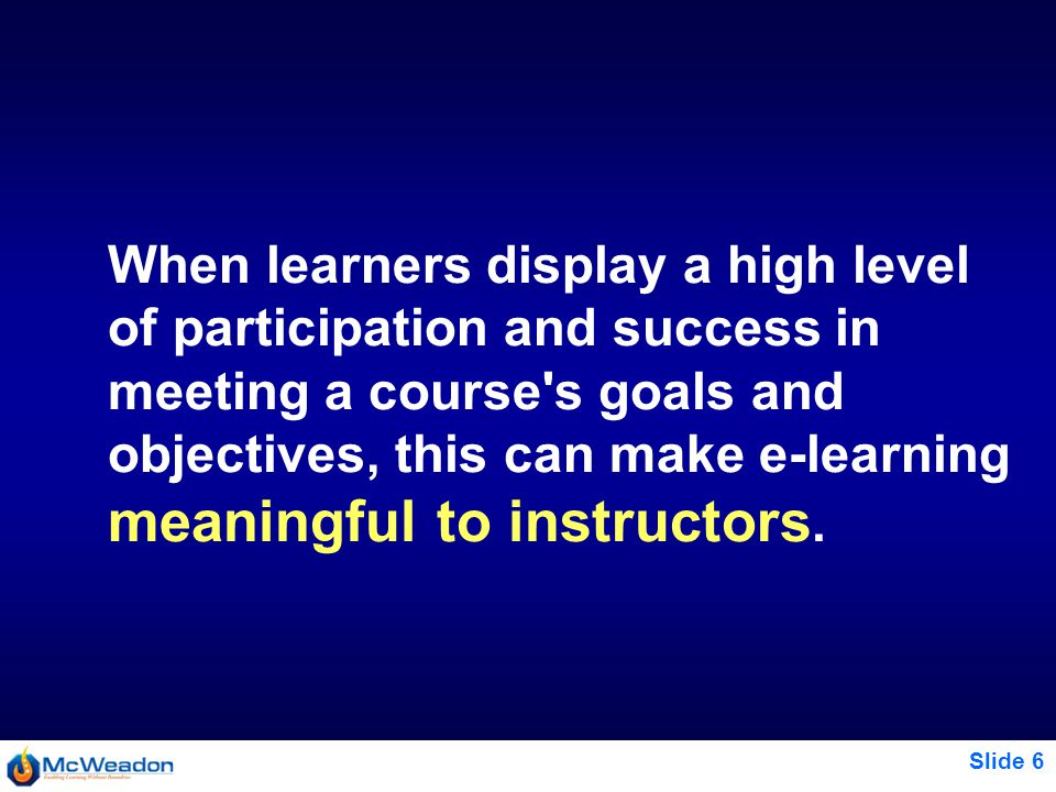 Slide 6 When learners display a high level of participation and success in meeting a course s goals and objectives, this can make e-learning meaningful to instructors.