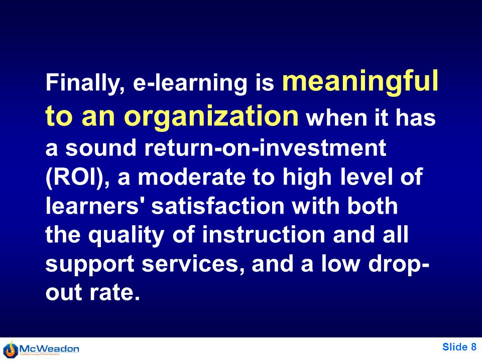 Slide 8 Finally, e-learning is meaningful to an organization when it has a sound return-on-investment (ROI), a moderate to high level of learners satisfaction with both the quality of instruction and all support services, and a low drop- out rate.