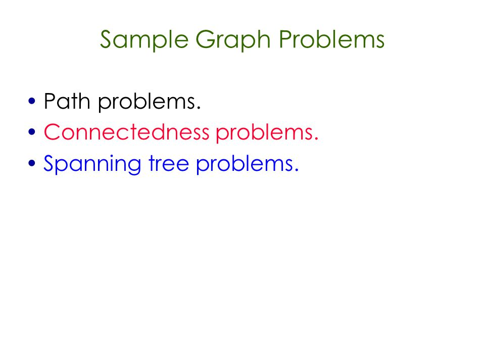 Sample Graph Problems Path problems. Connectedness problems. Spanning tree problems.