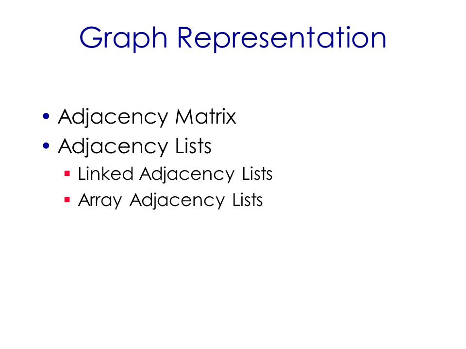 Graph Representation Adjacency Matrix Adjacency Lists  Linked Adjacency Lists  Array Adjacency Lists