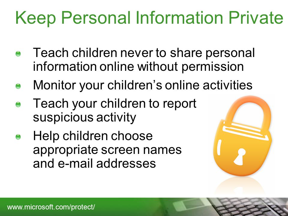 Keep Personal Information Private Teach children never to share personal information online without permission Monitor your children's online activities Teach your children to report suspicious activity Help children choose appropriate screen names and  addresses
