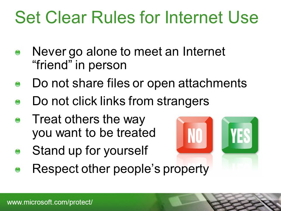 Set Clear Rules for Internet Use Never go alone to meet an Internet friend in person Do not share files or open attachments Do not click links from strangers Treat others the way you want to be treated Stand up for yourself Respect other people's property